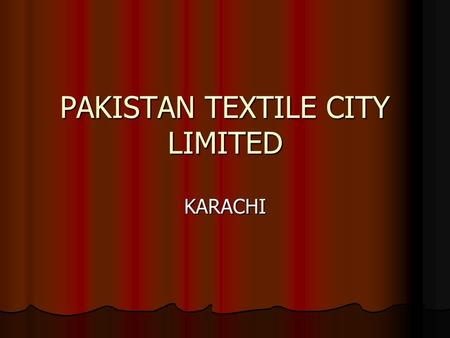 PAKISTAN TEXTILE CITY LIMITED KARACHI. CONCEPT  The concept of the Textile City is based on designing an exclusive production area specializing in large-scale.