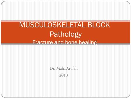 Dr. Maha Arafah 2013 MUSCULOSKELETAL BLOCK Pathology Fracture and bone healing.