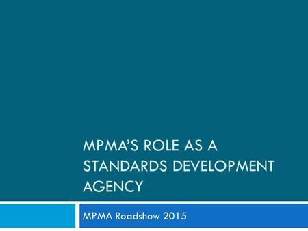 MPMA'S ROLE AS A STANDARDS DEVELOPMENT AGENCY MPMA Roadshow 2015.