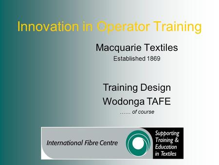 Innovation in Operator Training Macquarie Textiles Established 1869 Training Design Wodonga TAFE …… of course.