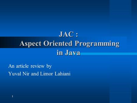 1 JAC : Aspect Oriented Programming in Java An article review by Yuval Nir and Limor Lahiani.