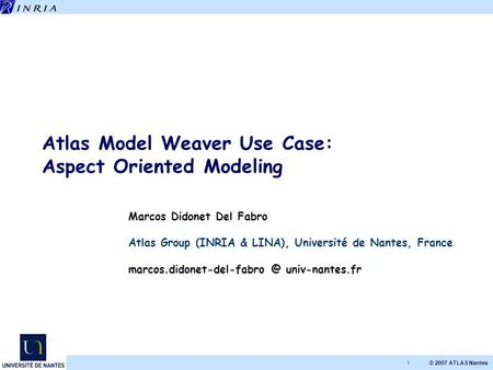 © 2007 ATLAS Nantes 1 Atlas Model Weaver Use Case: Aspect Oriented Modeling Marcos Didonet Del Fabro Atlas Group (INRIA & LINA), Université de Nantes,