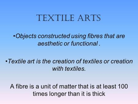TEXTILE ARTS Objects constructed using fibres that are aesthetic or functional . Textile art is the creation of textiles or creation with textiles. A fibre.