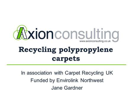 Recycling polypropylene carpets In association with Carpet Recycling UK Funded by Envirolink Northwest Jane Gardner.