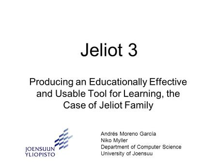 Jeliot 3 Producing an Educationally Effective and Usable Tool for Learning, the Case of Jeliot Family Andrés Moreno García Niko Myller Department of Computer.