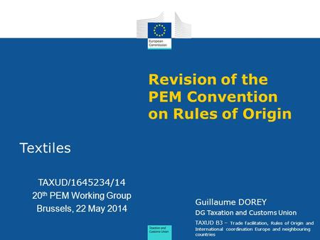 Revision of the PEM Convention on Rules of Origin Textiles TAXUD/ 1645234/14 20 th PEM Working Group Brussels, 22 May 2014 Guillaume DOREY DG Taxation.