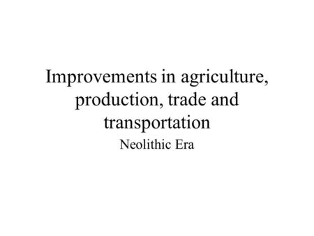 Improvements in agriculture, production, trade and transportation Neolithic Era.