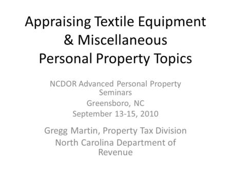 Appraising Textile Equipment & Miscellaneous Personal Property Topics NCDOR Advanced Personal Property Seminars Greensboro, NC September 13-15, 2010 Gregg.