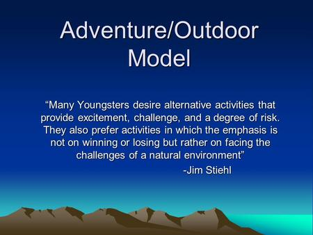 "Adventure/Outdoor Model ""Many Youngsters desire alternative activities that provide excitement, challenge, and a degree of risk. They also prefer activities."