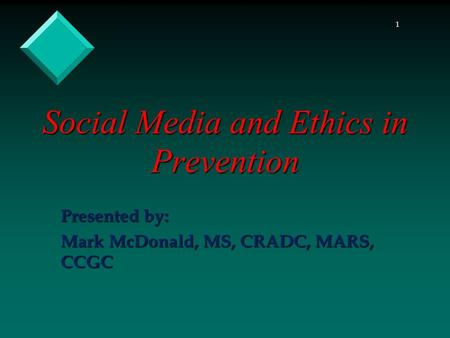 1 Social Media and Ethics in Prevention Presented by: Mark McDonald, MS, CRADC, MARS, CCGC.