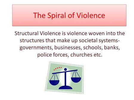 The Spiral of Violence Structural Violence is violence woven into the structures that make up societal systems- governments, businesses, schools, banks,