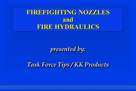 FIREFIGHTING NOZZLES and FIRE HYDRAULICS presented by: Task Force Tips / KK Products presented by: Task Force Tips / KK Products.