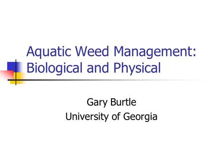 Aquatic Weed Management: Biological and Physical Gary Burtle University of Georgia.