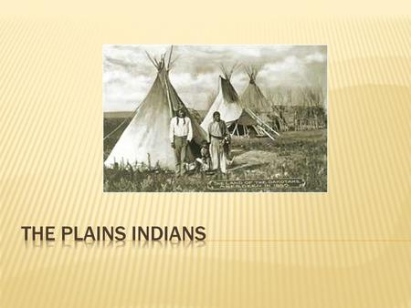  The Plains Indians lived in the middle region of the United States.  This is roughly west of the Mississippi River and east of the Rocky Mountains.