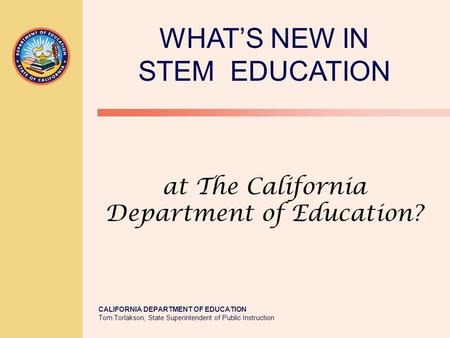 CALIFORNIA DEPARTMENT OF EDUCATION Tom Torlakson, State Superintendent of Public Instruction at The California Department of Education? WHAT'S NEW IN STEM.