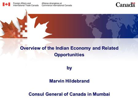 Overview of the Indian Economy and Related Opportunities by Marvin Hildebrand Consul General of Canada in Mumbai.