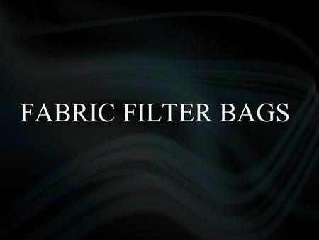 FABRIC FILTER BAGS. Content Filter media for dedusting Fibers & Technologies Type of Bags Needle Felts Woven Fabrics Comparison between Needle Felt &