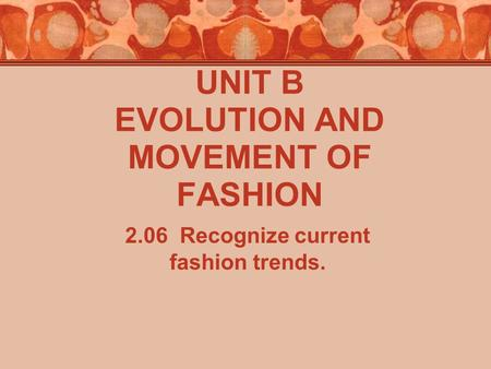 UNIT B EVOLUTION AND MOVEMENT OF FASHION 2.06 Recognize current fashion trends.