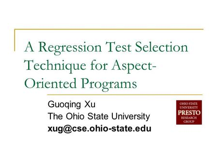 A Regression Test Selection Technique for Aspect- Oriented Programs Guoqing Xu The Ohio State University