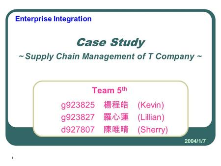 1 Team 5 th g923825 楊程皓 (Kevin) g923827 羅心蓮 (Lillian) d927807 陳唯晴 (Sherry) Case Study ~ Supply Chain Management of T Company ~ Enterprise Integration 2004/1/7.