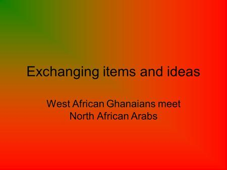 Exchanging items and ideas West African Ghanaians meet North African Arabs.