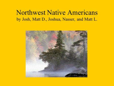 Northwest Native Americans by Josh, Matt D., Joshua, Nasser, and Matt L.