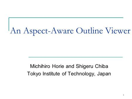 1 An Aspect-Aware Outline Viewer Michihiro Horie and Shigeru Chiba Tokyo Institute of Technology, Japan.