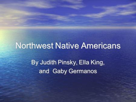 Northwest Native Americans By Judith Pinsky, Ella King, and Gaby Germanos By Judith Pinsky, Ella King, and Gaby Germanos.