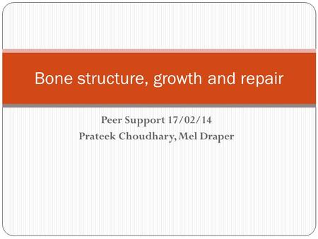 Peer Support 17/02/14 Prateek Choudhary, Mel Draper Bone structure, growth and repair.