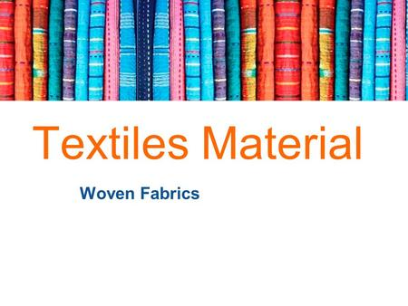 + Textiles Material Woven Fabrics. + Fabric: Characteristics and Properties Fabric is made from yarns, which in turn are made from fibres. To make different.