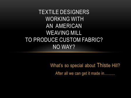 What's so special about This tle Hill? After all we can get it made in……… TEXTILE DESIGNERS WORKING WITH AN AMERICAN WEAVING MILL TO PRODUCE CUSTOM FABRIC?