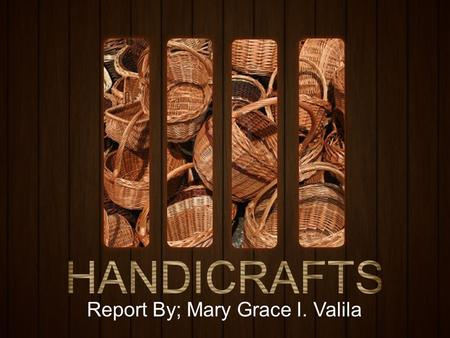 Report By; Mary Grace I. Valila.  Handicraft, more precisely expressed as artisanal handicraft, sometimes also called artisanry, is a type of work where.