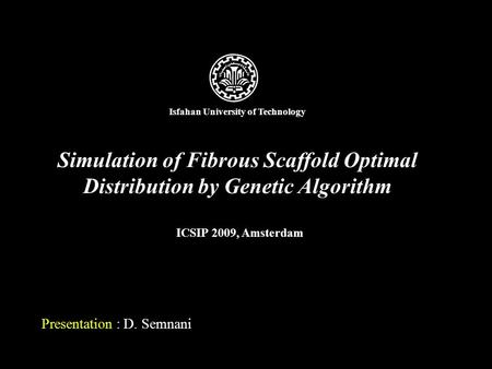 Simulation of Fibrous Scaffold Optimal Distribution by Genetic Algorithm Presentation : D. Semnani ICSIP 2009, Amsterdam Isfahan University of Technology.
