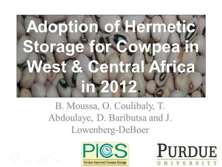 B. Moussa, O. Coulibaly, T. Abdoulaye, D. Baributsa and J. Lowenberg-DeBoer Adoption of Hermetic Storage for Cowpea in West & Central Africa in 2012.