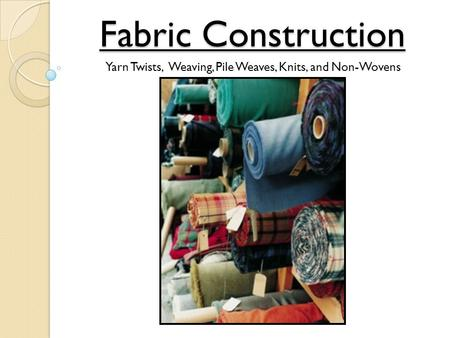 Fabric Construction Yarn Twists, Weaving, Pile Weaves, Knits, and Non-Wovens.