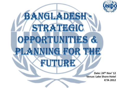 Bangladesh - Strategic Opportunities & Planning for the Future Date: 24 th Nov' 12 Venue: Lake Shore Hotel ICTA 2012.