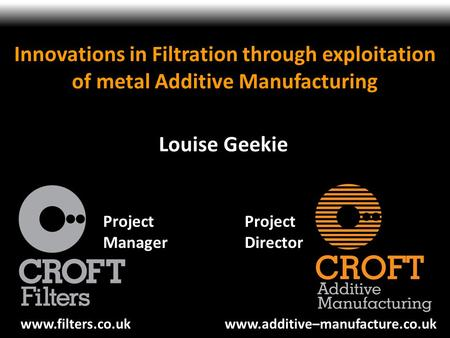 Innovations in Filtration through exploitation of metal Additive Manufacturing Louise Geekie Project Manager Project Director www.filters.co.uk www.additive–manufacture.co.uk.
