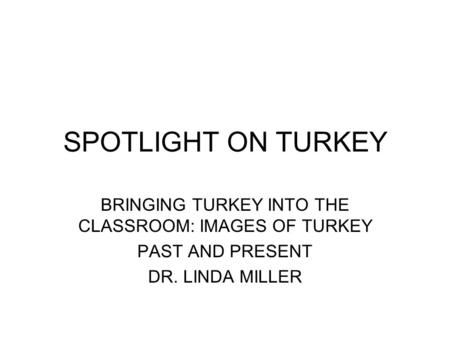 BRINGING TURKEY INTO THE CLASSROOM: IMAGES OF TURKEY PAST AND PRESENT DR. LINDA MILLER SPOTLIGHT ON TURKEY.
