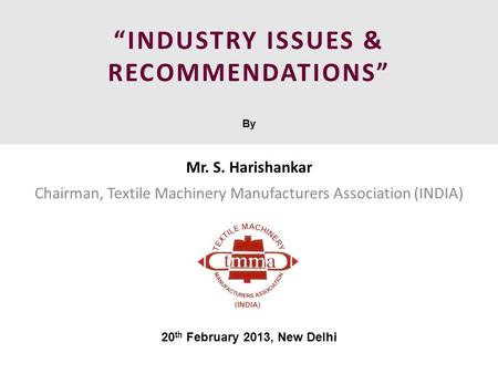 """INDUSTRY ISSUES & RECOMMENDATIONS"" By Mr. S. Harishankar Chairman, Textile Machinery Manufacturers Association (INDIA) 20 th February 2013, New Delhi."
