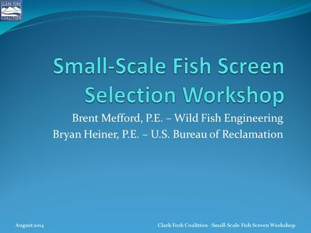 Brent Mefford, P.E. – Wild Fish Engineering Bryan Heiner, P.E. – U.S. Bureau of Reclamation August 2014Clark Fork Coalition - Small-Scale Fish Screen Workshop.
