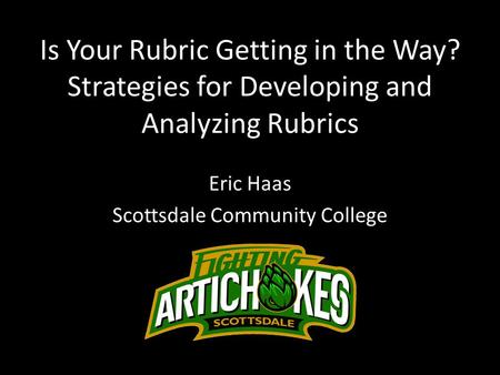 Is Your Rubric Getting in the Way? Strategies for Developing and Analyzing Rubrics Eric Haas Scottsdale Community College.
