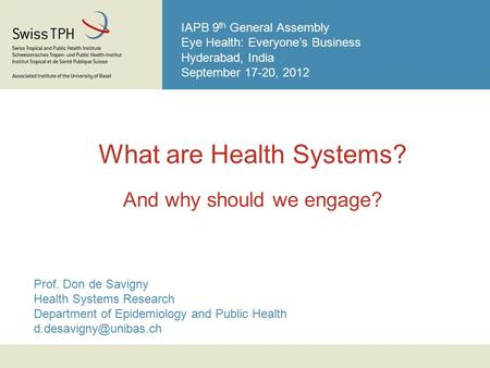 IAPB 9 th General Assembly Eye Health: Everyone's Business Hyderabad, India September 17-20, 2012 What are Health Systems? And why should we engage? Prof.
