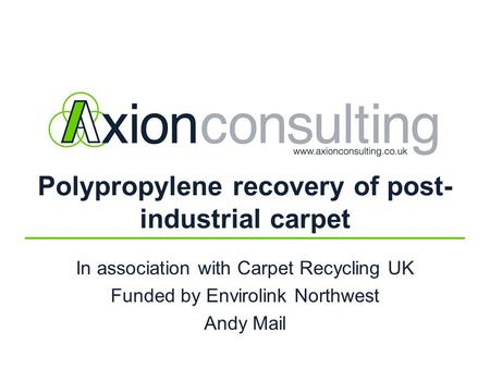 Polypropylene recovery of post- industrial carpet In association with Carpet Recycling UK Funded by Envirolink Northwest Andy Mail.