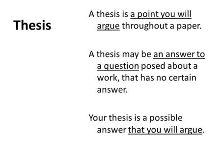 Thesis A thesis is a point you will argue throughout a paper. A thesis may be an answer to a question posed about a work, that has no certain answer. Your.