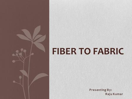 Presenting By: Raju Kumar FIBER TO FABRIC FABRICS  Cotton  Silk  Wool  Synthetic.