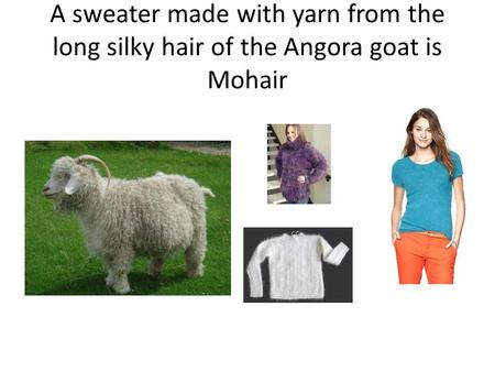 A sweater made with yarn from the long silky hair of the Angora goat is Mohair.