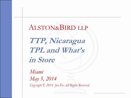 TTP, Nicaragua TPL and What's in Store Miami May 5, 2014 Copyright © 2014 Jon Fee All Rights Reserved A LSTON & B IRD LLP.