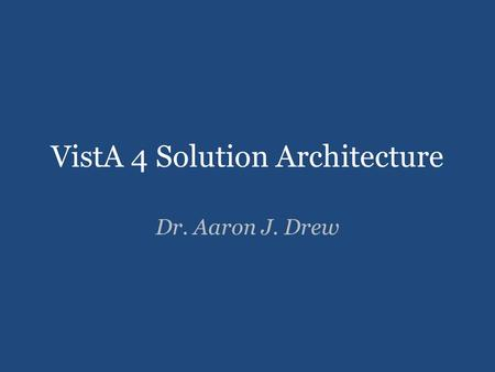 VistA 4 Solution Architecture Dr. Aaron J. Drew. Overview 2 VistA 4 will rely upon secure infrastructure, data models, and services that support an open,