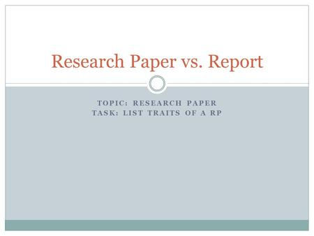TOPIC: RESEARCH PAPER TASK: LIST TRAITS OF A RP Research Paper vs. Report.