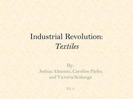 Industrial Revolution: Textiles By: Joshua Almonte, Caroline Parks, and Victoria Scalanga Pd. 2.